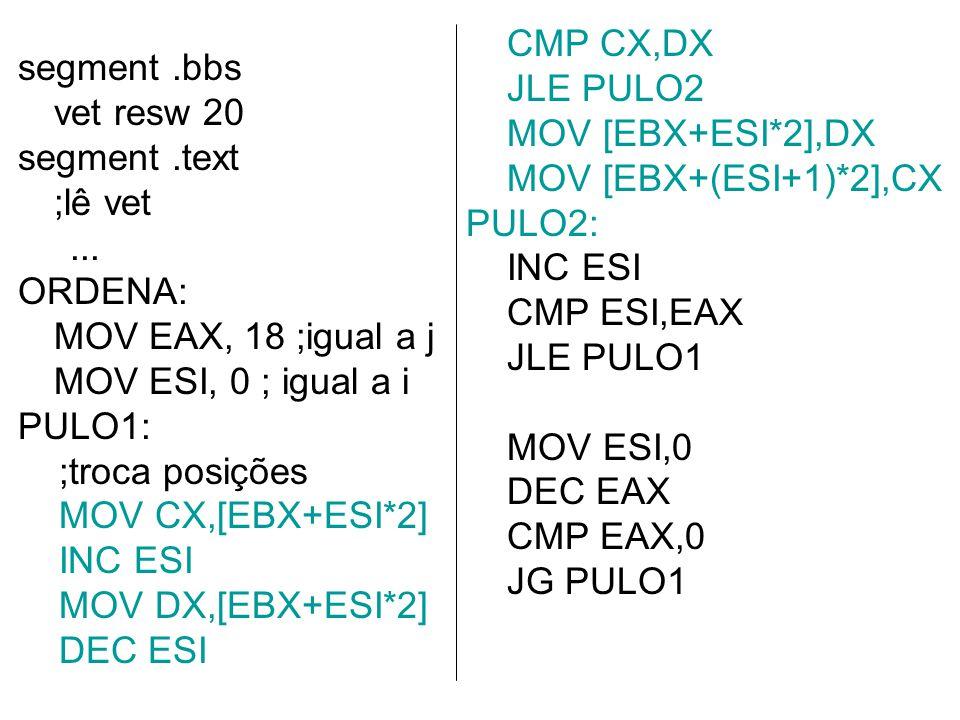 segment.bbs vet resw 20 segment.text ;lê vet... ORDENA: MOV EAX, 18 ;igual a j MOV ESI, 0 ; igual a i PULO1: ;troca posições MOV CX,[EBX+ESI*2] INC ES