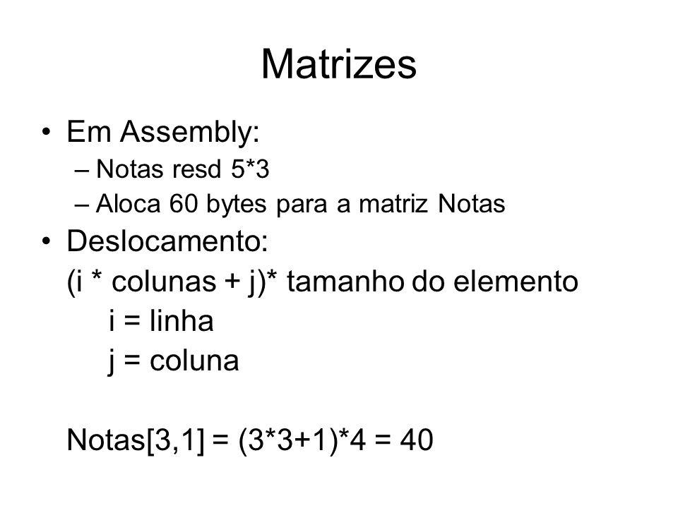 Matrizes Em Assembly: –Notas resd 5*3 –Aloca 60 bytes para a matriz Notas Deslocamento: (i * colunas + j)* tamanho do elemento i = linha j = coluna Notas[3,1] = (3*3+1)*4 = 40