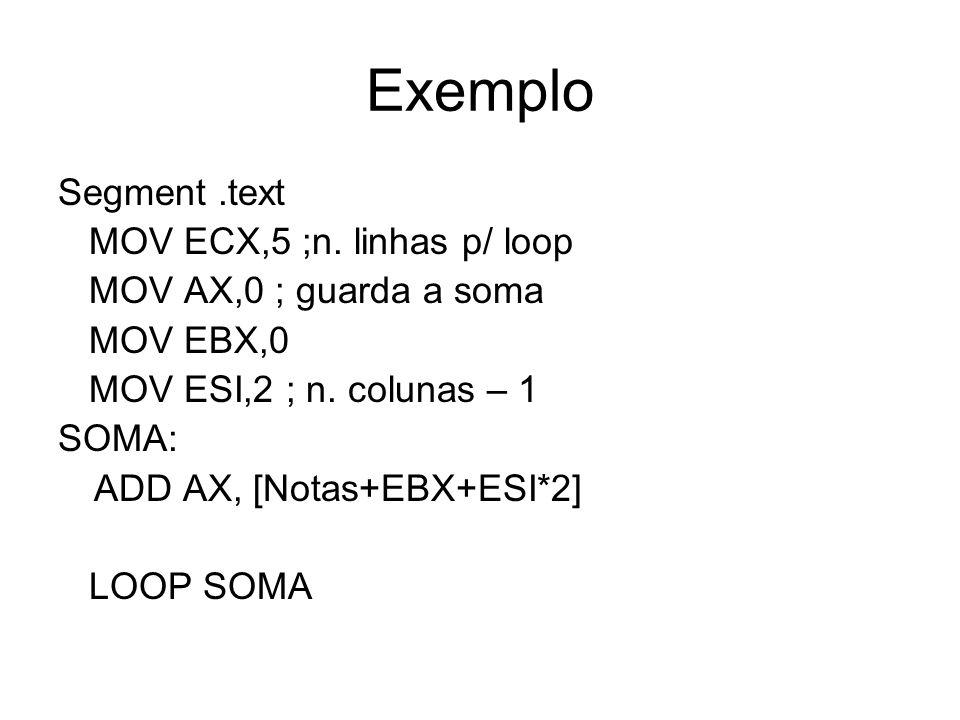Exemplo Segment.text MOV ECX,5 ;n. linhas p/ loop MOV AX,0 ; guarda a soma MOV EBX,0 MOV ESI,2 ; n. colunas – 1 SOMA: ADD AX, [Notas+EBX+ESI*2] LOOP S
