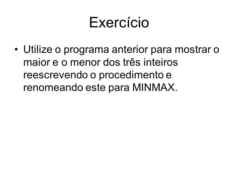 Exercício Utilize o programa anterior para mostrar o maior e o menor dos três inteiros reescrevendo o procedimento e renomeando este para MINMAX.