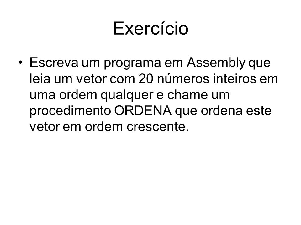 Exercício Escreva um programa em Assembly que leia um vetor com 20 números inteiros em uma ordem qualquer e chame um procedimento ORDENA que ordena este vetor em ordem crescente.