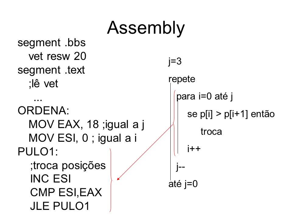 Assembly j=3 repete para i=0 até j se p[i] > p[i+1] então troca i++ j-- até j=0 segment.bbs vet resw 20 segment.text ;lê vet... ORDENA: MOV EAX, 18 ;i