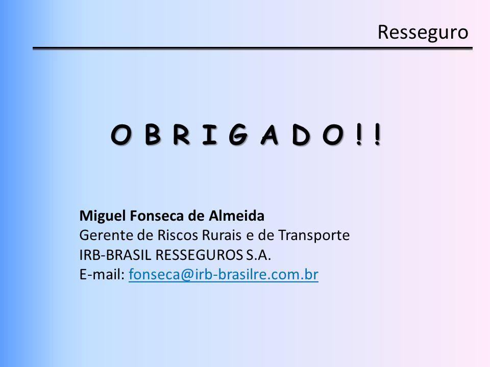 Resseguro O B R I G A D O ! ! Miguel Fonseca de Almeida Gerente de Riscos Rurais e de Transporte IRB-BRASIL RESSEGUROS S.A. E-mail: fonseca@irb-brasil