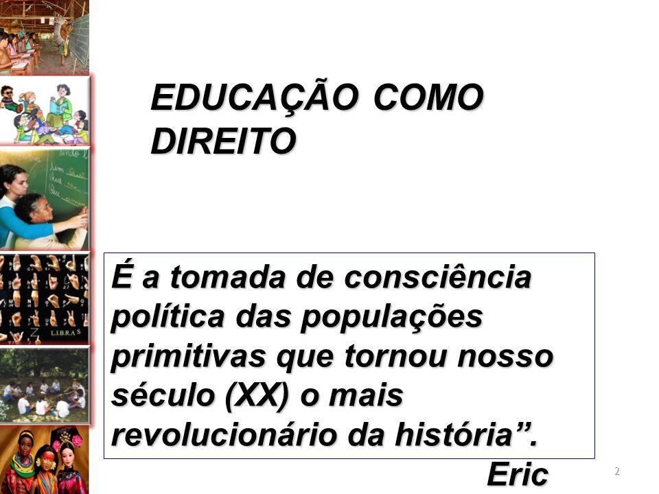 EDUCAÇÃO COMO DIREITO É a tomada de consciência política das populações primitivas que tornou nosso século (XX) o mais revolucionário da história. Eri