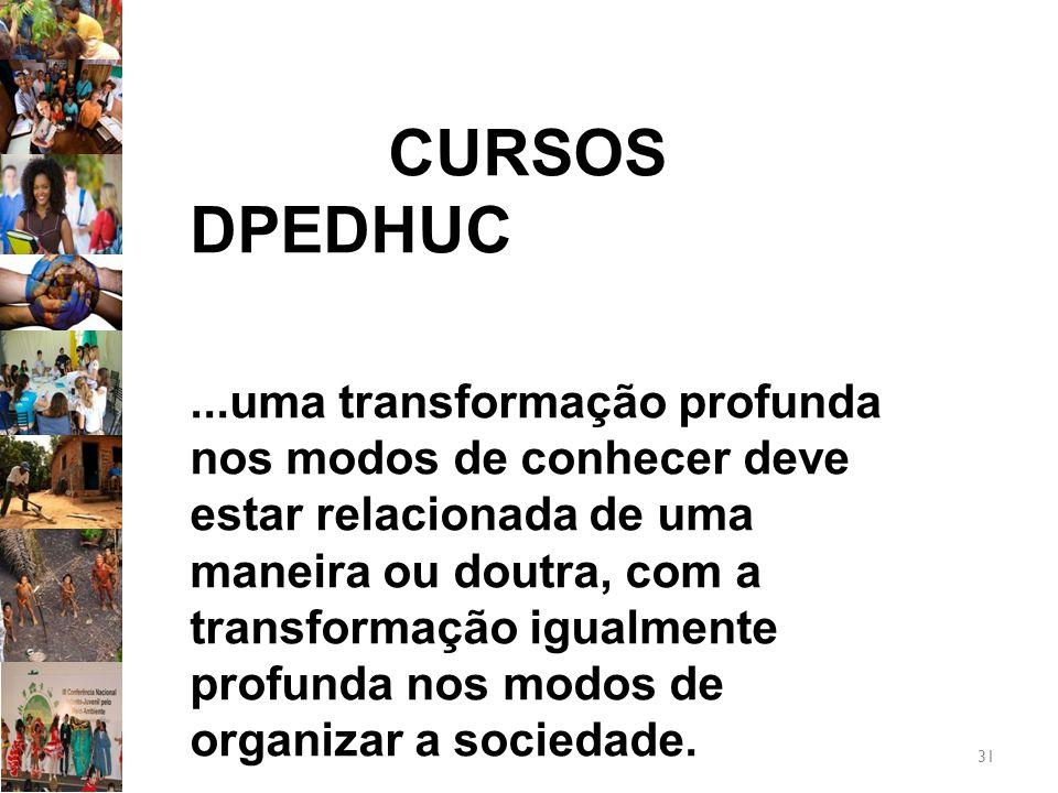 31 CURSOS DPEDHUC...uma transformação profunda nos modos de conhecer deve estar relacionada de uma maneira ou doutra, com a transformação igualmente profunda nos modos de organizar a sociedade.