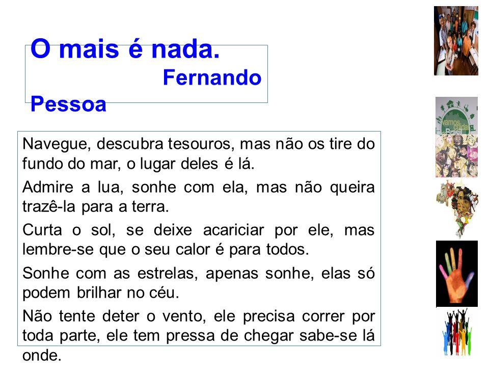 O mais é nada. Fernando Pessoa Navegue, descubra tesouros, mas não os tire do fundo do mar, o lugar deles é lá. Admire a lua, sonhe com ela, mas não q