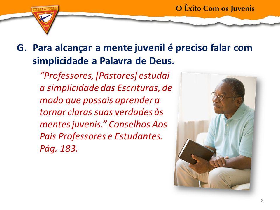 G.Para alcançar a mente juvenil é preciso falar com simplicidade a Palavra de Deus. Professores, [Pastores] estudai a simplicidade das Escrituras, de