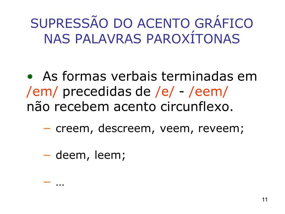 11 SUPRESSÃO DO ACENTO GRÁFICO NAS PALAVRAS PAROXÍTONAS As formas verbais terminadas em /em/ precedidas de /e/ - /eem/ não recebem acento circunflexo.
