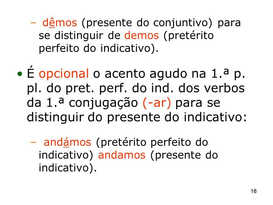 16 – dêmos (presente do conjuntivo) para se distinguir de demos (pretérito perfeito do indicativo). É opcional o acento agudo na 1.ª p. pl. do pret. p