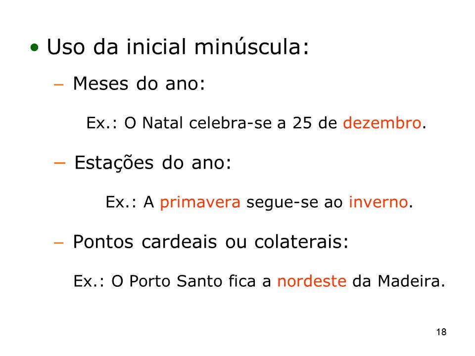 18 Uso da inicial minúscula: Meses do ano: Ex.: O Natal celebra-se a 25 de dezembro. Estações do ano: Ex.: A primavera segue-se ao inverno. Pontos car