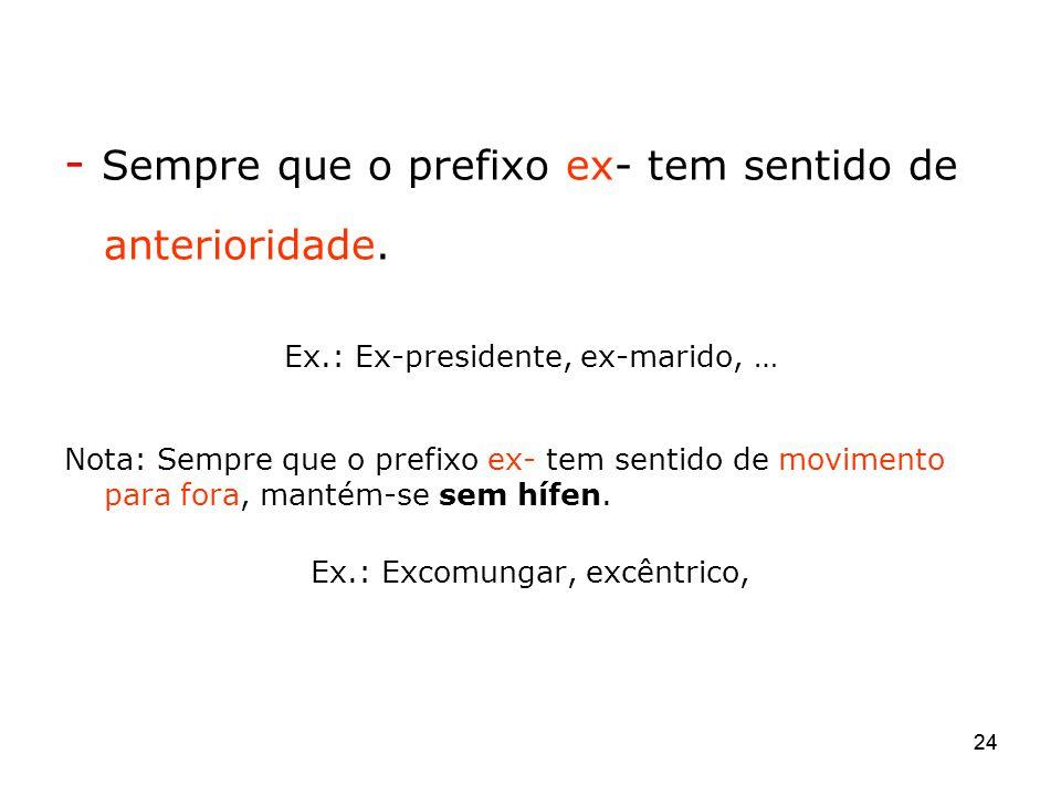 24 - Sempre que o prefixo ex- tem sentido de anterioridade. Ex.: Ex-presidente, ex-marido, … Nota: Sempre que o prefixo ex- tem sentido de movimento p
