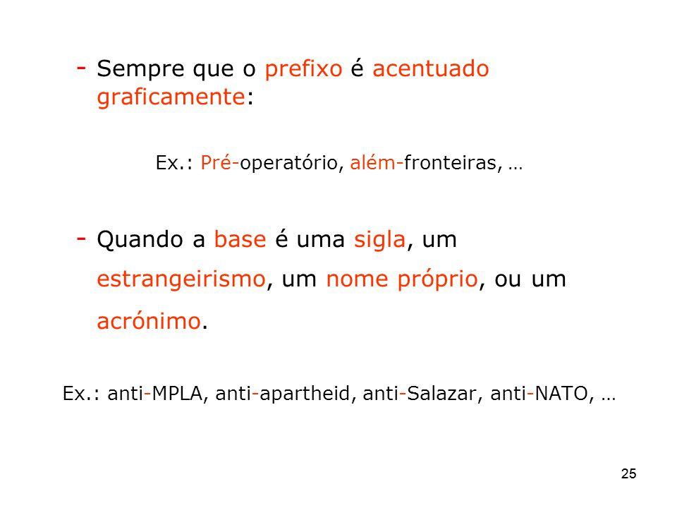 25 - Sempre que o prefixo é acentuado graficamente: Ex.: Pré-operatório, além-fronteiras, … - Quando a base é uma sigla, um estrangeirismo, um nome pr