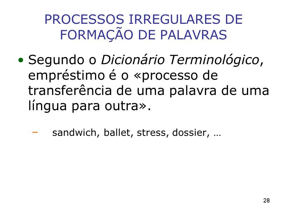 28 PROCESSOS IRREGULARES DE FORMAÇÃO DE PALAVRAS Segundo o Dicionário Terminológico, empréstimo é o «processo de transferência de uma palavra de uma l
