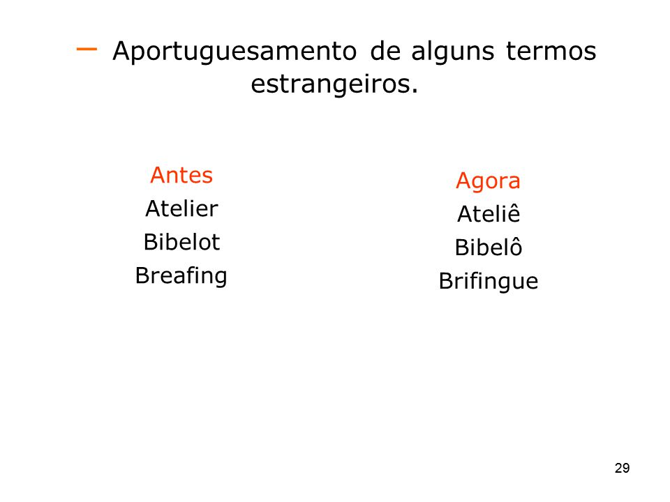 29 Aportuguesamento de alguns termos estrangeiros. Antes Atelier Bibelot Breafing Agora Ateliê Bibelô Brifingue