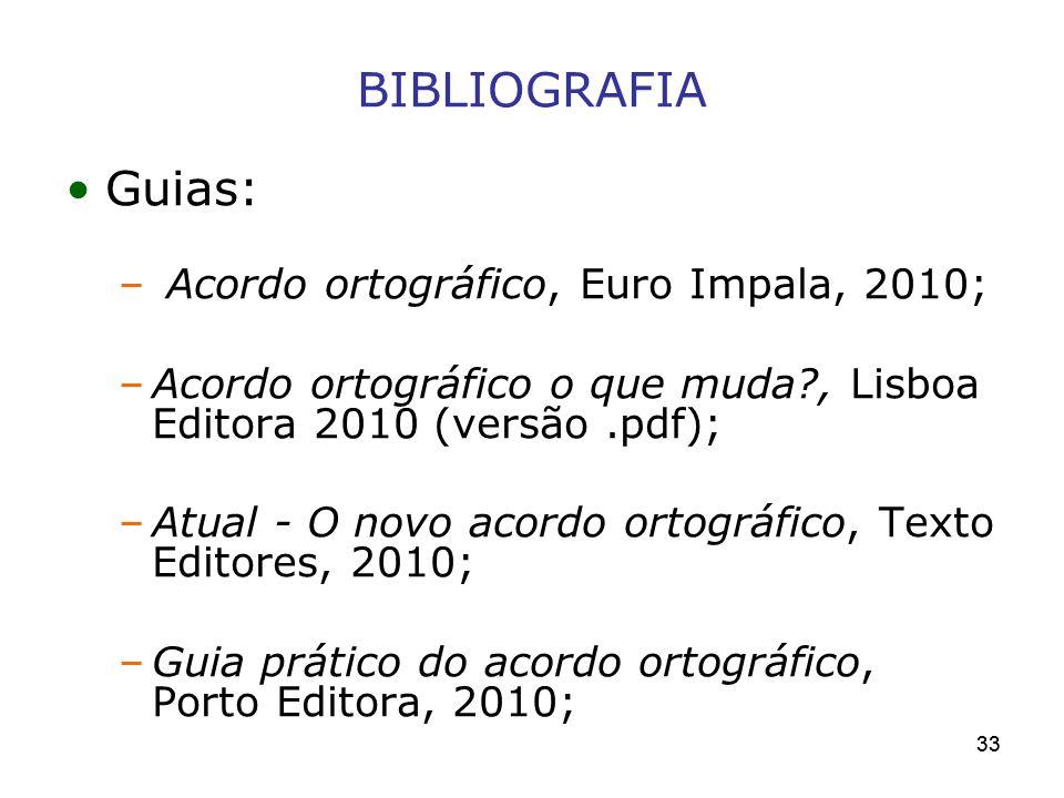 33 BIBLIOGRAFIA Guias: – Acordo ortográfico, Euro Impala, 2010; –Acordo ortográfico o que muda?, Lisboa Editora 2010 (versão.pdf); –Atual - O novo aco