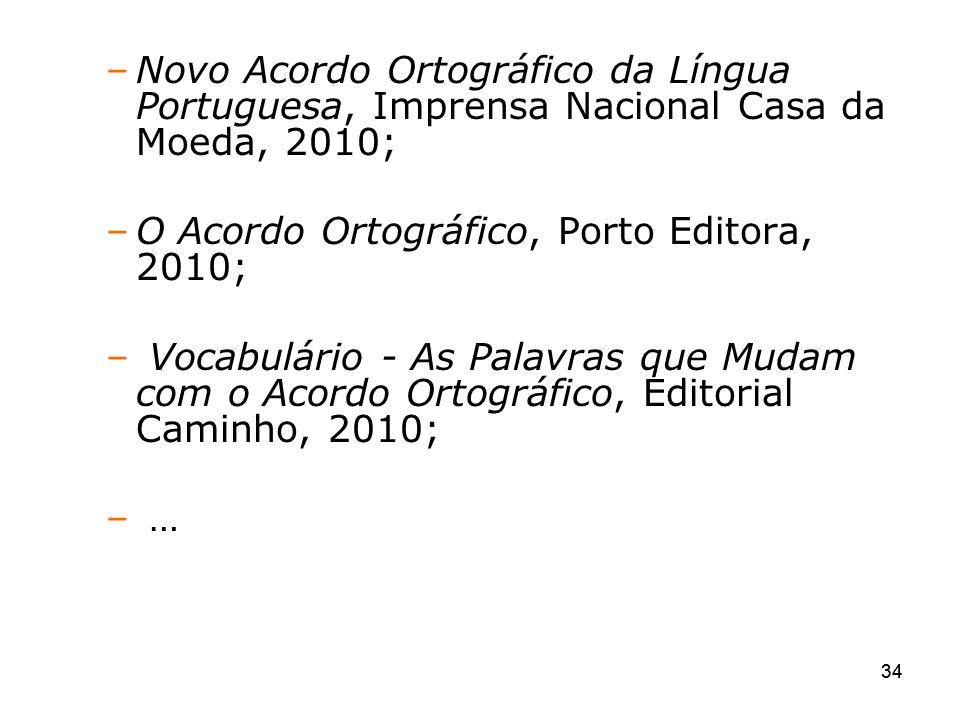 34 –Novo Acordo Ortográfico da Língua Portuguesa, Imprensa Nacional Casa da Moeda, 2010; –O Acordo Ortográfico, Porto Editora, 2010; – Vocabulário - A