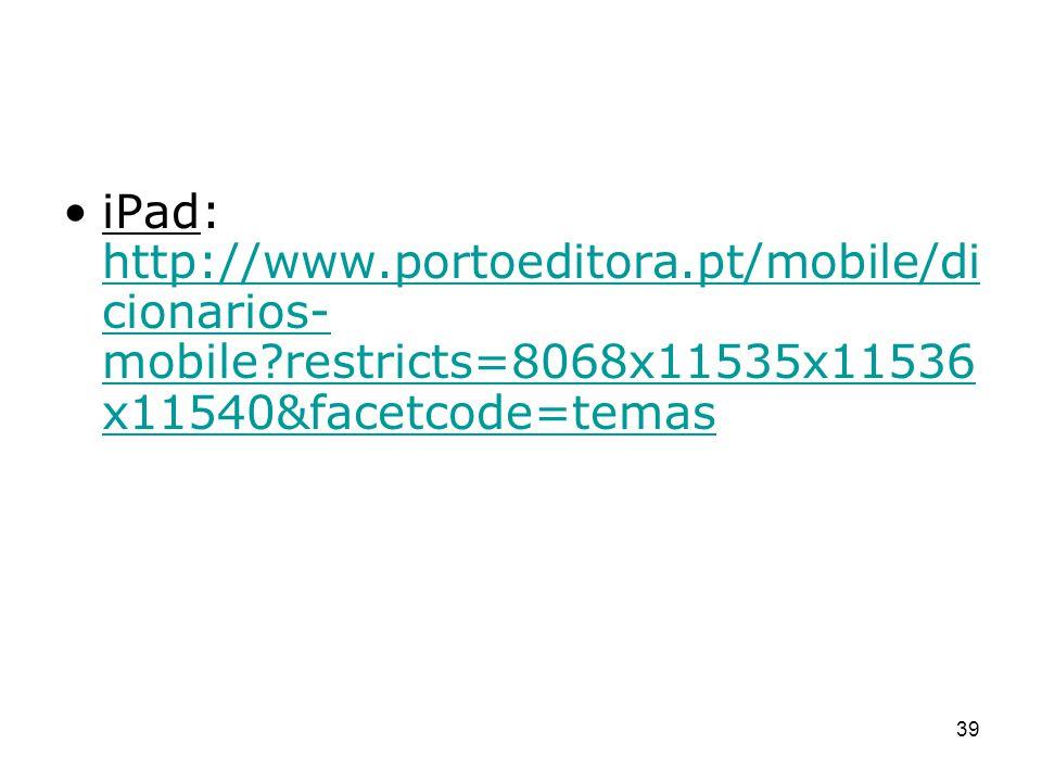 iPad: http://www.portoeditora.pt/mobile/di cionarios- mobile?restricts=8068x11535x11536 x11540&facetcode=temas http://www.portoeditora.pt/mobile/di ci
