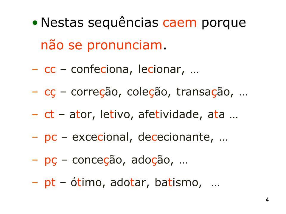 44 Nestas sequências caem porque não se pronunciam. – cc – confeciona, lecionar, … – cç – correção, coleção, transação, … – ct – ator, letivo, afetivi