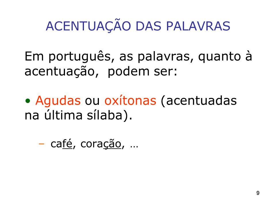 99 ACENTUAÇÃO DAS PALAVRAS Em português, as palavras, quanto à acentuação, podem ser: Agudas ou oxítonas (acentuadas na última sílaba). – café, coraçã