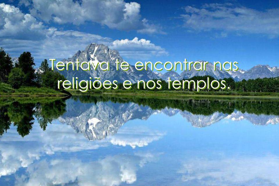 Tentava te encontrar nas religiões e nos templos. Tentava te encontrar nas religiões e nos templos.