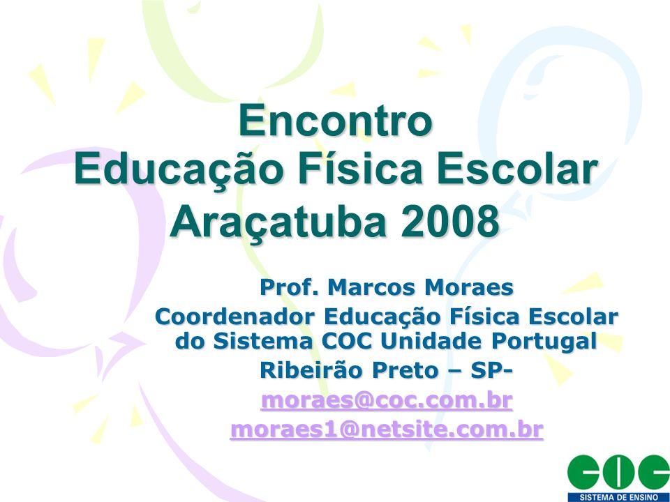 Encontro Educação Física Escolar Araçatuba 2008 Prof. Marcos Moraes Coordenador Educação Física Escolar do Sistema COC Unidade Portugal Ribeirão Preto