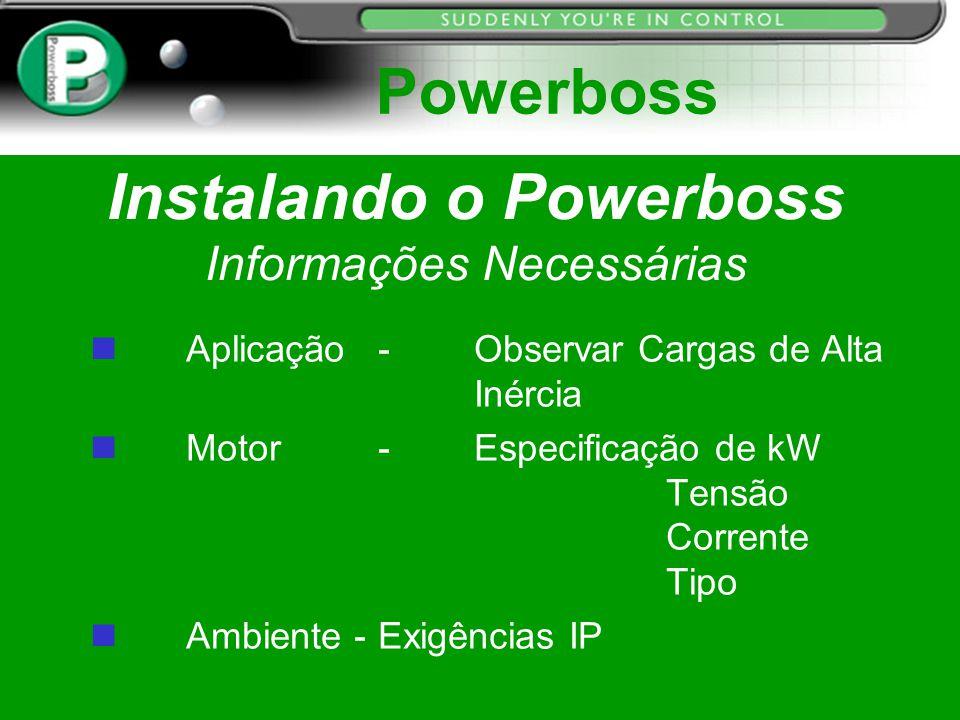Instalando o Powerboss Informações Necessárias n Aplicação- Observar Cargas de Alta Inércia n Motor- Especificação de kW Tensão Corrente Tipo Ambiente