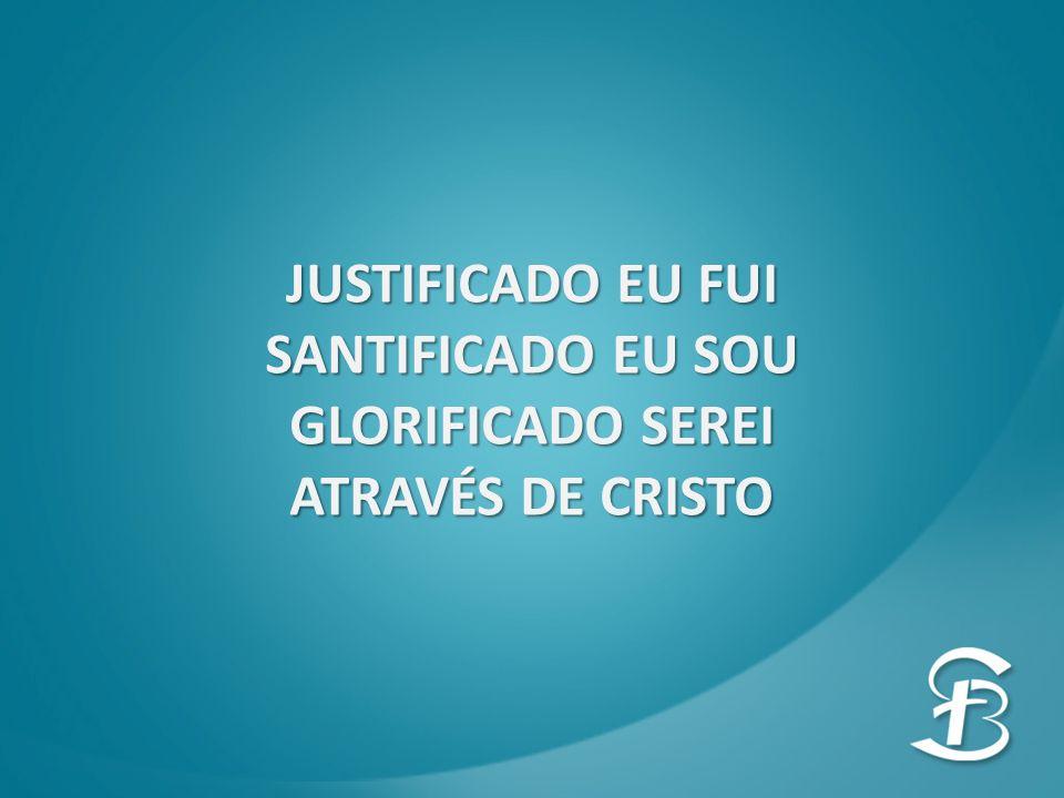 JUSTIFICADO EU FUI SANTIFICADO EU SOU GLORIFICADO SEREI ATRAVÉS DE CRISTO