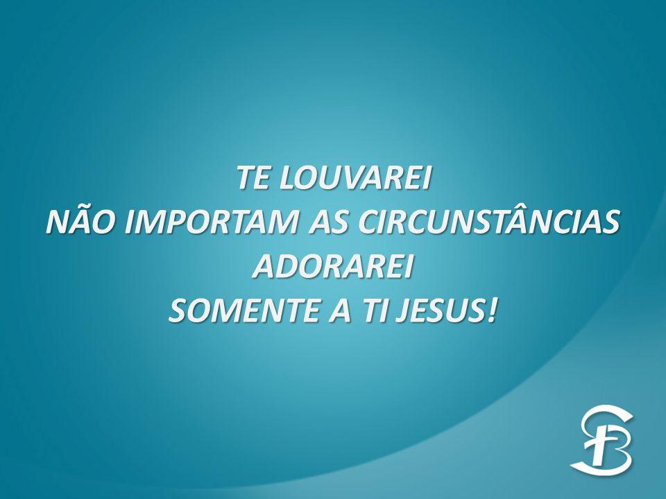 TE LOUVAREI NÃO IMPORTAM AS CIRCUNSTÂNCIAS ADORAREI SOMENTE A TI JESUS!