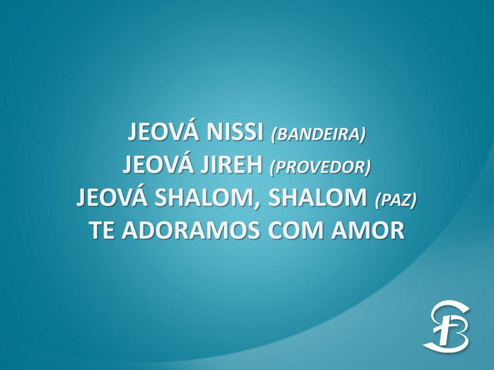 JEOVÁ NISSI (BANDEIRA) JEOVÁ JIREH (PROVEDOR) JEOVÁ SHALOM, SHALOM (PAZ) TE ADORAMOS COM AMOR