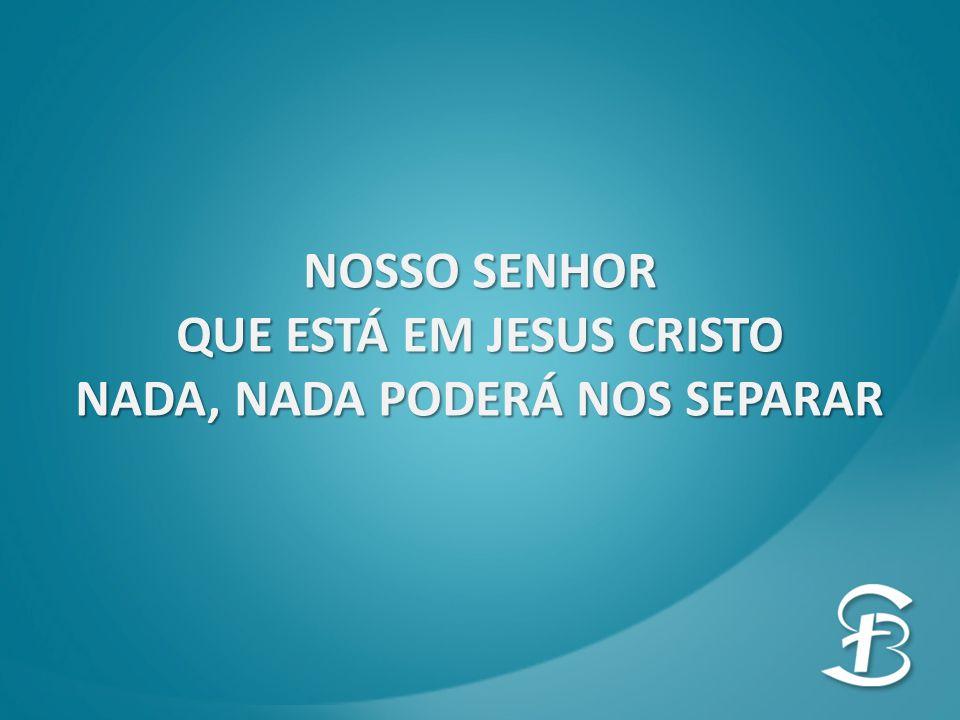 NOSSO SENHOR QUE ESTÁ EM JESUS CRISTO NADA, NADA PODERÁ NOS SEPARAR