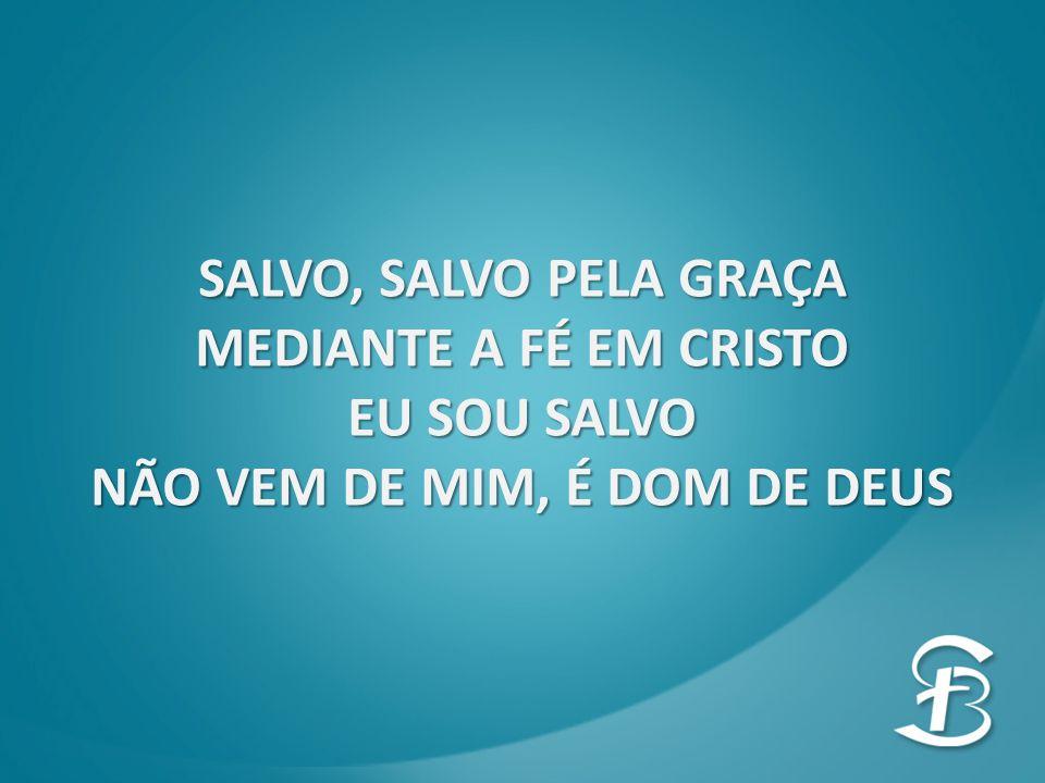 SALVO, SALVO PELA GRAÇA MEDIANTE A FÉ EM CRISTO EU SOU SALVO NÃO VEM DE MIM, É DOM DE DEUS