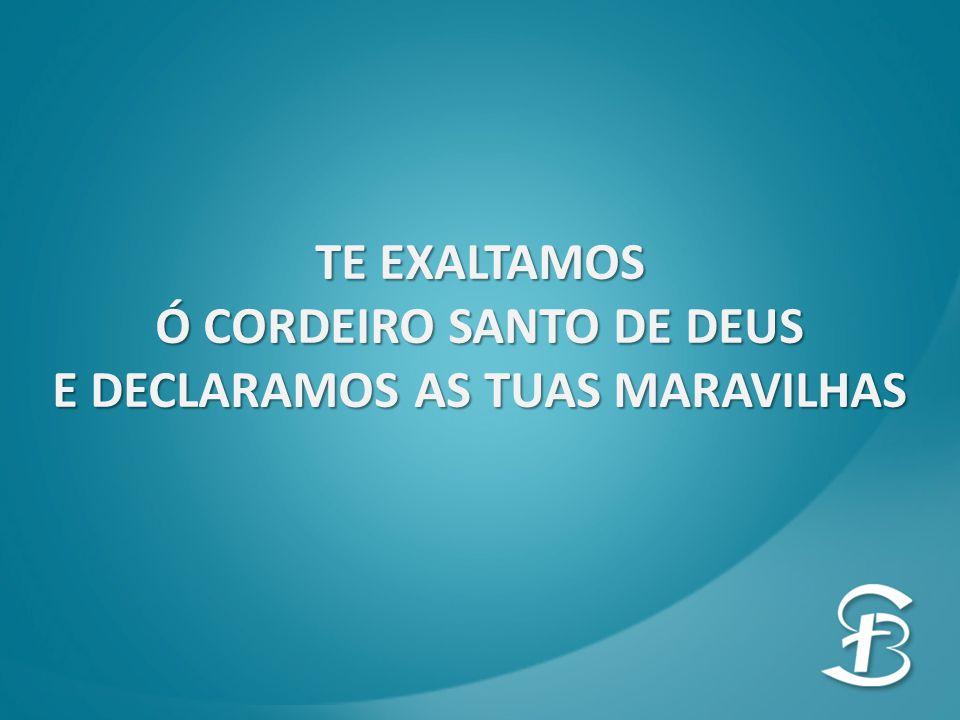 Ó CORDEIRO SANTO DE DEUS E DECLARAMOS AS TUAS MARAVILHAS