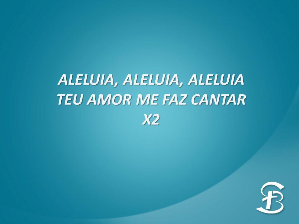 ALELUIA, ALELUIA, ALELUIA TEU AMOR ME FAZ CANTAR X2