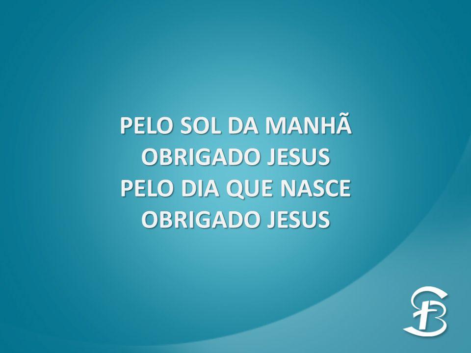 PELO SOL DA MANHÃ OBRIGADO JESUS PELO DIA QUE NASCE OBRIGADO JESUS