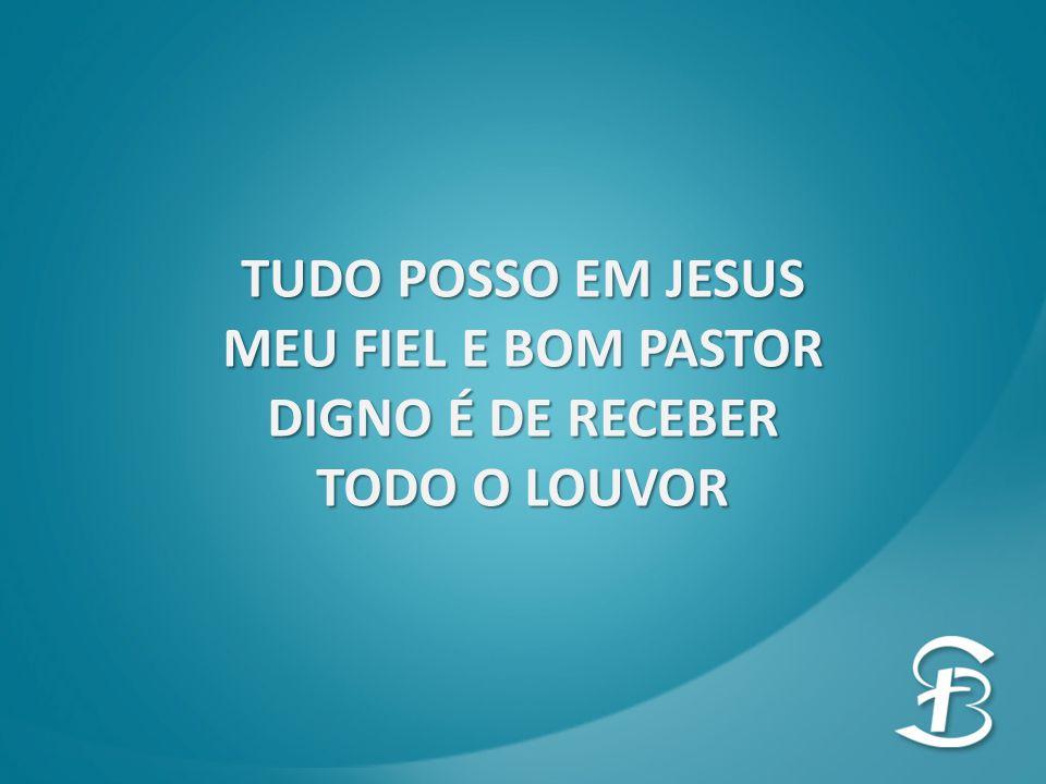 TUDO POSSO EM JESUS MEU FIEL E BOM PASTOR DIGNO É DE RECEBER TODO O LOUVOR