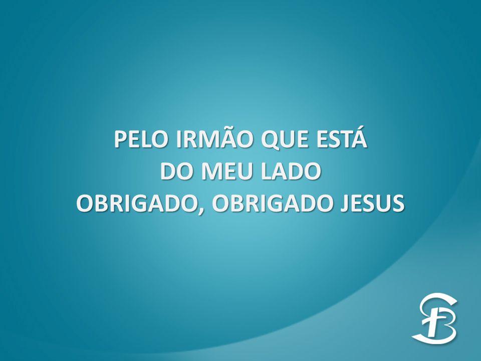 PELO IRMÃO QUE ESTÁ DO MEU LADO OBRIGADO, OBRIGADO JESUS