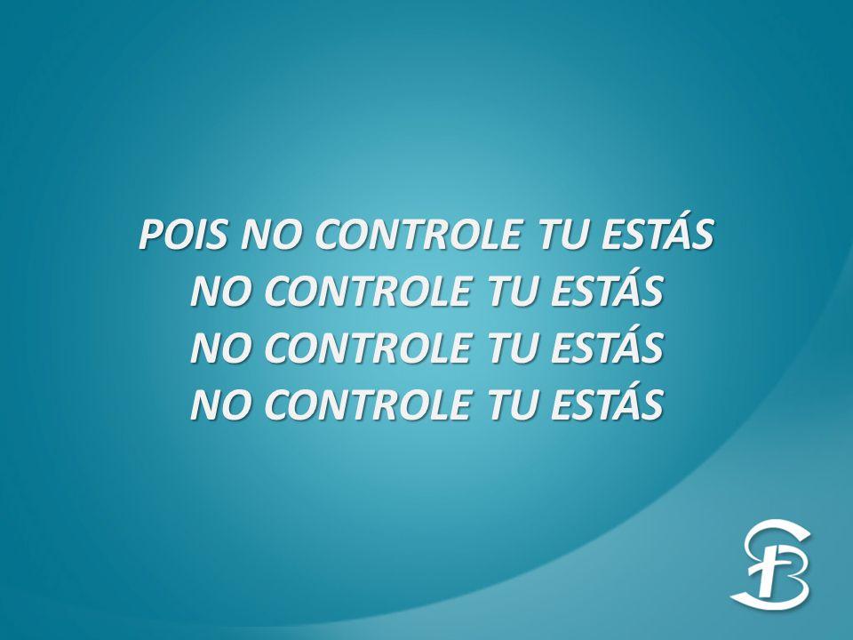 POIS NO CONTROLE TU ESTÁS NO CONTROLE TU ESTÁS