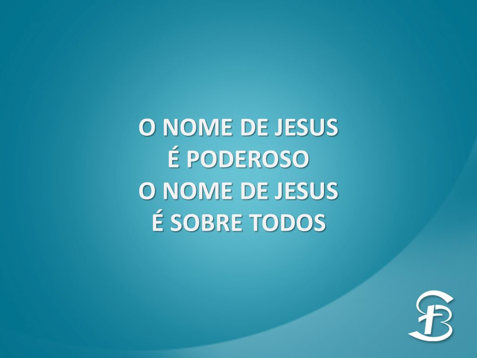 É PODEROSO O NOME DE JESUS É SOBRE TODOS