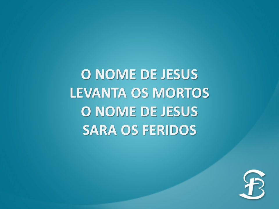O NOME DE JESUS LEVANTA OS MORTOS O NOME DE JESUS SARA OS FERIDOS