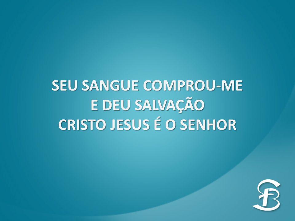 SEU SANGUE COMPROU-ME E DEU SALVAÇÃO CRISTO JESUS É O SENHOR