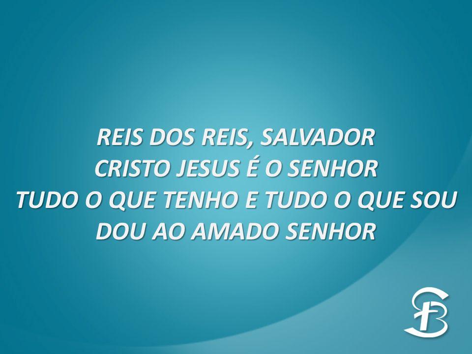 REIS DOS REIS, SALVADOR CRISTO JESUS É O SENHOR TUDO O QUE TENHO E TUDO O QUE SOU DOU AO AMADO SENHOR