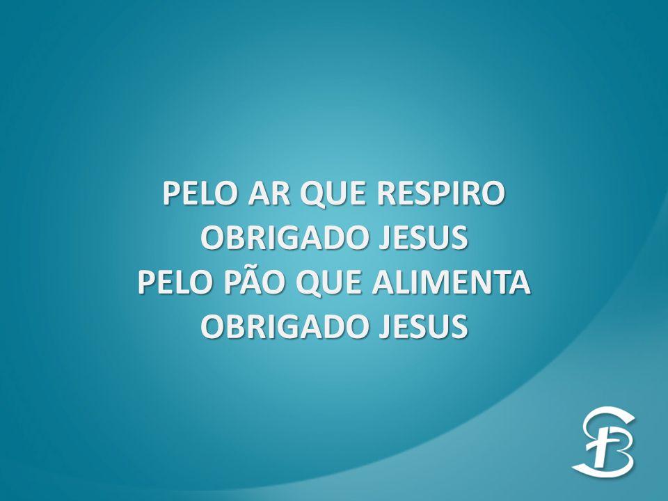 PELO AR QUE RESPIRO OBRIGADO JESUS PELO PÃO QUE ALIMENTA OBRIGADO JESUS