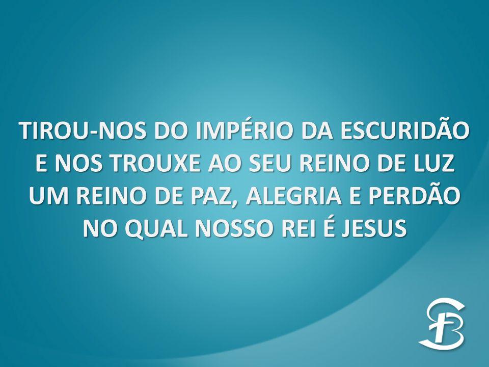 TIROU-NOS DO IMPÉRIO DA ESCURIDÃO E NOS TROUXE AO SEU REINO DE LUZ UM REINO DE PAZ, ALEGRIA E PERDÃO NO QUAL NOSSO REI É JESUS