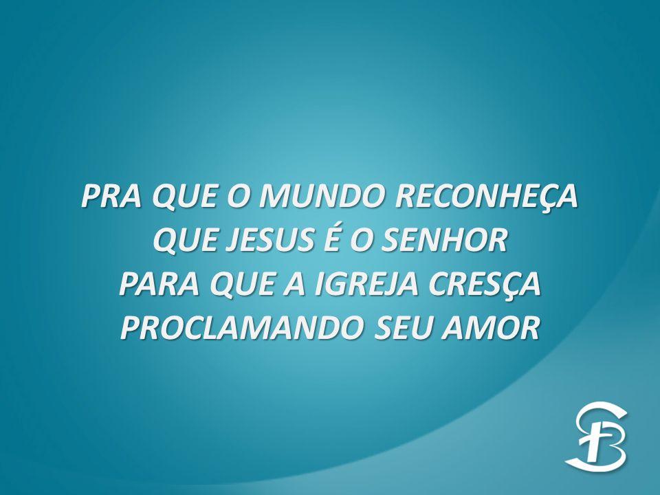 PRA QUE O MUNDO RECONHEÇA QUE JESUS É O SENHOR PARA QUE A IGREJA CRESÇA PROCLAMANDO SEU AMOR