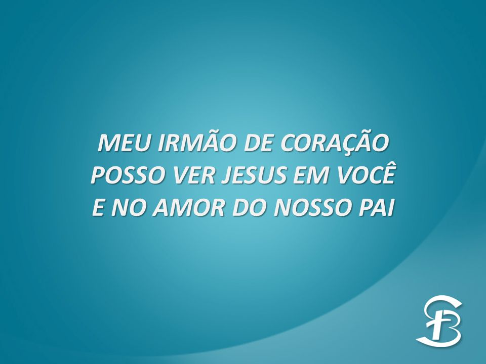 MEU IRMÃO DE CORAÇÃO POSSO VER JESUS EM VOCÊ E NO AMOR DO NOSSO PAI