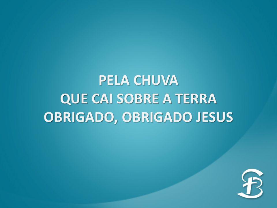 PELA CHUVA QUE CAI SOBRE A TERRA OBRIGADO, OBRIGADO JESUS