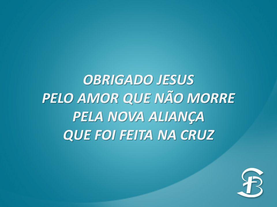 OBRIGADO JESUS PELO AMOR QUE NÃO MORRE PELA NOVA ALIANÇA QUE FOI FEITA NA CRUZ