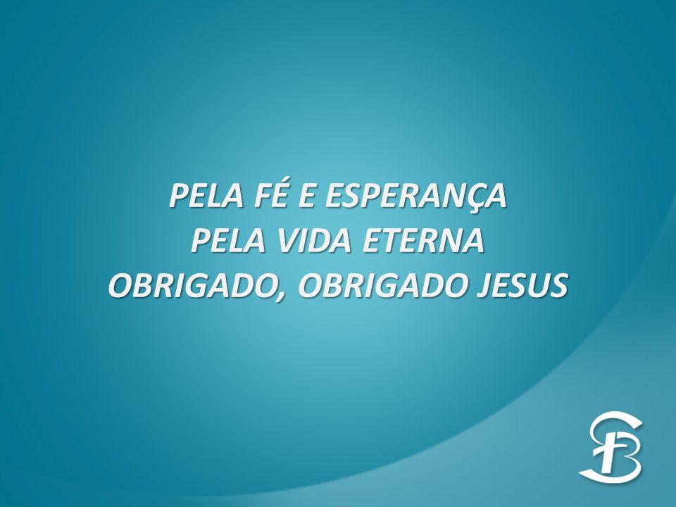 PELA FÉ E ESPERANÇA PELA VIDA ETERNA OBRIGADO, OBRIGADO JESUS