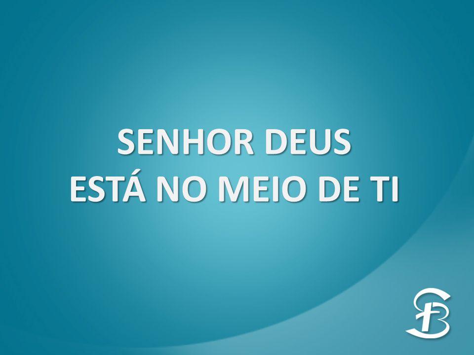 SENHOR DEUS ESTÁ NO MEIO DE TI