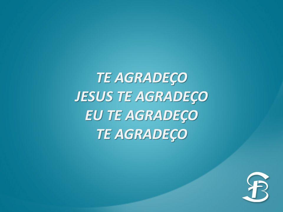 TE AGRADEÇO JESUS TE AGRADEÇO EU TE AGRADEÇO TE AGRADEÇO